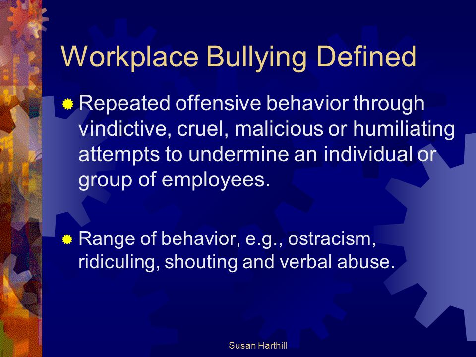 Susan Harthill Workplace Bullying Defined  Repeated offensive behavior through vindictive, cruel, malicious or humiliating attempts to undermine an i