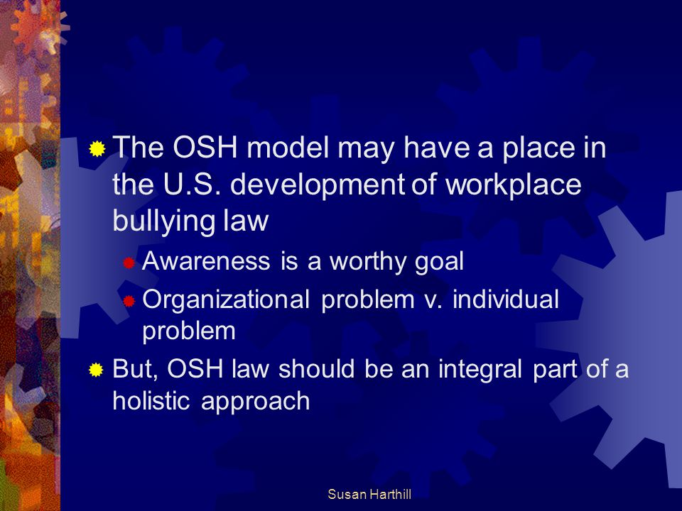  The OSH model may have a place in the U.S. development of workplace bullying law  Awareness is a worthy goal  Organizational problem v. individual