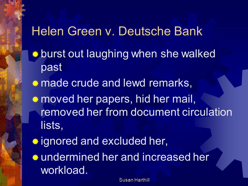 Helen Green v. Deutsche Bank  burst out laughing when she walked past  made crude and lewd remarks,  moved her papers, hid her mail, removed her fr