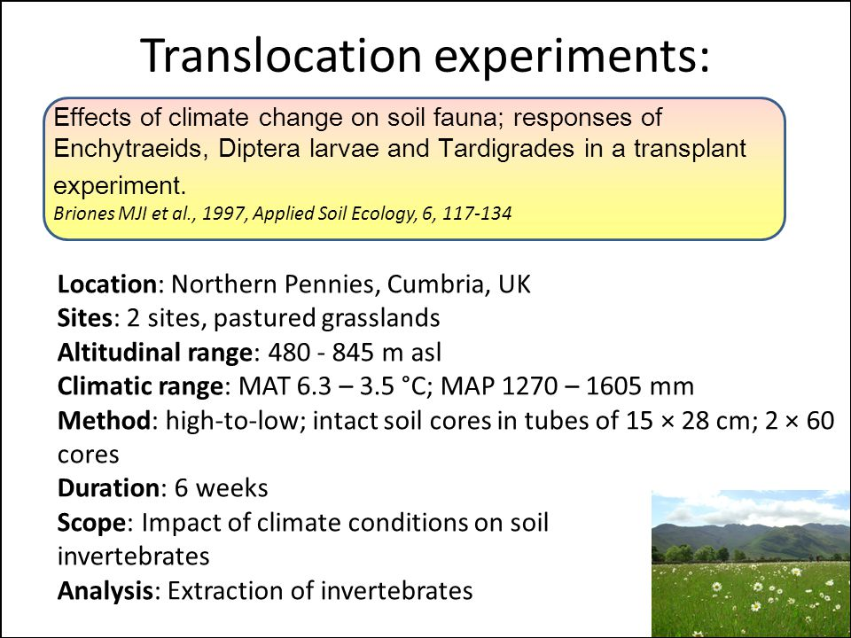 Translocation experiments: Location: Northern Pennies, Cumbria, UK Sites: 2 sites, pastured grasslands Altitudinal range: 480 - 845 m asl Climatic range: MAT 6.3 – 3.5 °C; MAP 1270 – 1605 mm Method: high-to-low; intact soil cores in tubes of 15 × 28 cm; 2 × 60 cores Duration: 6 weeks Scope: Impact of climate conditions on soil invertebrates Analysis: Extraction of invertebrates Effects of climate change on soil fauna; responses of Enchytraeids, Diptera larvae and Tardigrades in a transplant experiment.