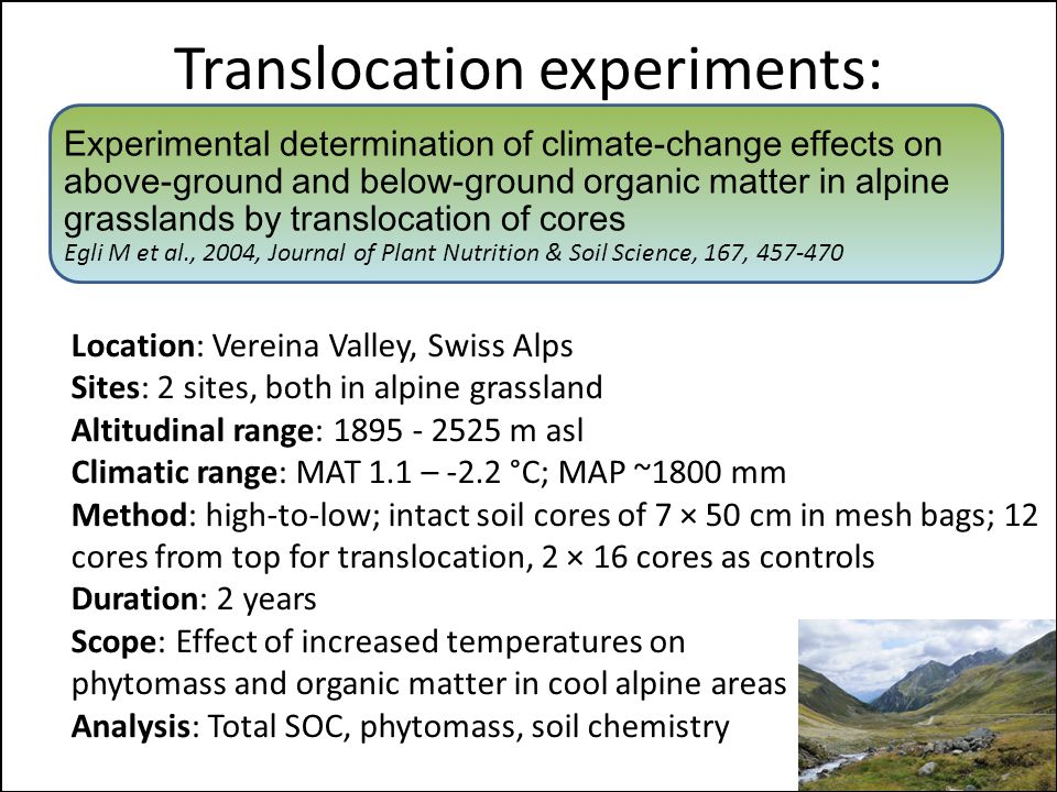 Translocation experiments: Experimental determination of climate-change effects on above-ground and below-ground organic matter in alpine grasslands by translocation of cores Egli M et al., 2004, Journal of Plant Nutrition & Soil Science, 167, 457-470 Location: Vereina Valley, Swiss Alps Sites: 2 sites, both in alpine grassland Altitudinal range: 1895 - 2525 m asl Climatic range: MAT 1.1 – -2.2 °C; MAP ~1800 mm Method: high-to-low; intact soil cores of 7 × 50 cm in mesh bags; 12 cores from top for translocation, 2 × 16 cores as controls Duration: 2 years Scope: Effect of increased temperatures on phytomass and organic matter in cool alpine areas Analysis: Total SOC, phytomass, soil chemistry