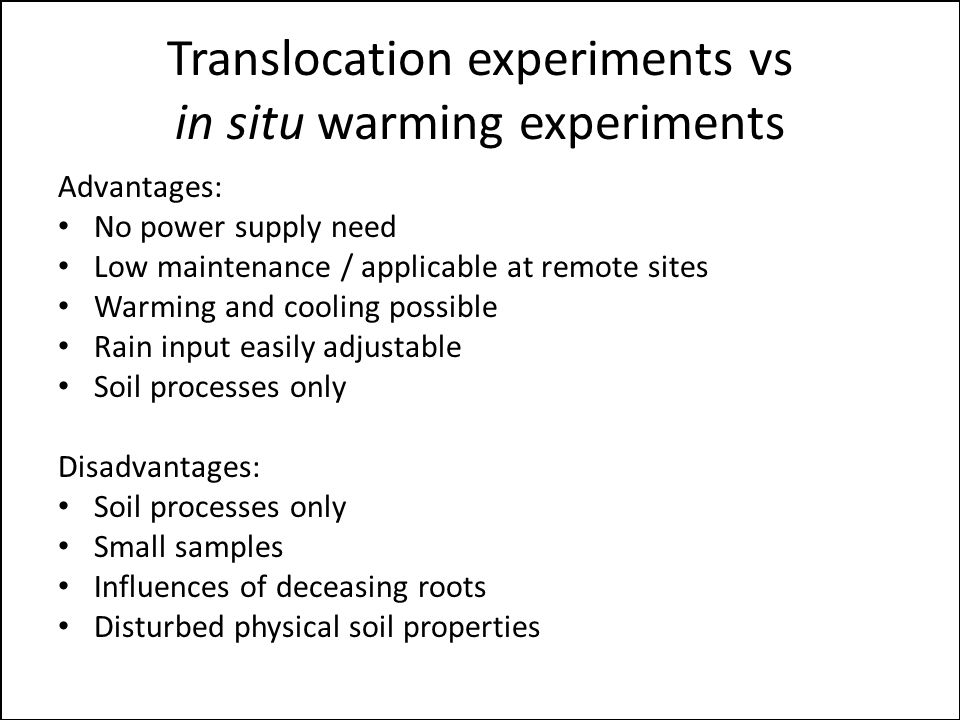 Translocation experiments vs in situ warming experiments Advantages: No power supply need Low maintenance / applicable at remote sites Warming and cooling possible Rain input easily adjustable Soil processes only Disadvantages: Soil processes only Small samples Influences of deceasing roots Disturbed physical soil properties