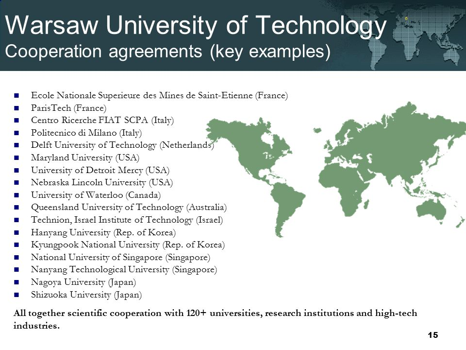 Warsaw University of Technology Cooperation agreements (key examples) Ecole Nationale Superieure des Mines de Saint-Etienne (France) ParisTech (France) Centro Ricerche FIAT SCPA (Italy) Politecnico di Milano (Italy) Delft University of Technology (Netherlands) Maryland University (USA) University of Detroit Mercy (USA) Nebraska Lincoln University (USA) University of Waterloo (Canada) Queensland University of Technology (Australia) Technion, Israel Institute of Technology (Israel) Hanyang University (Rep.