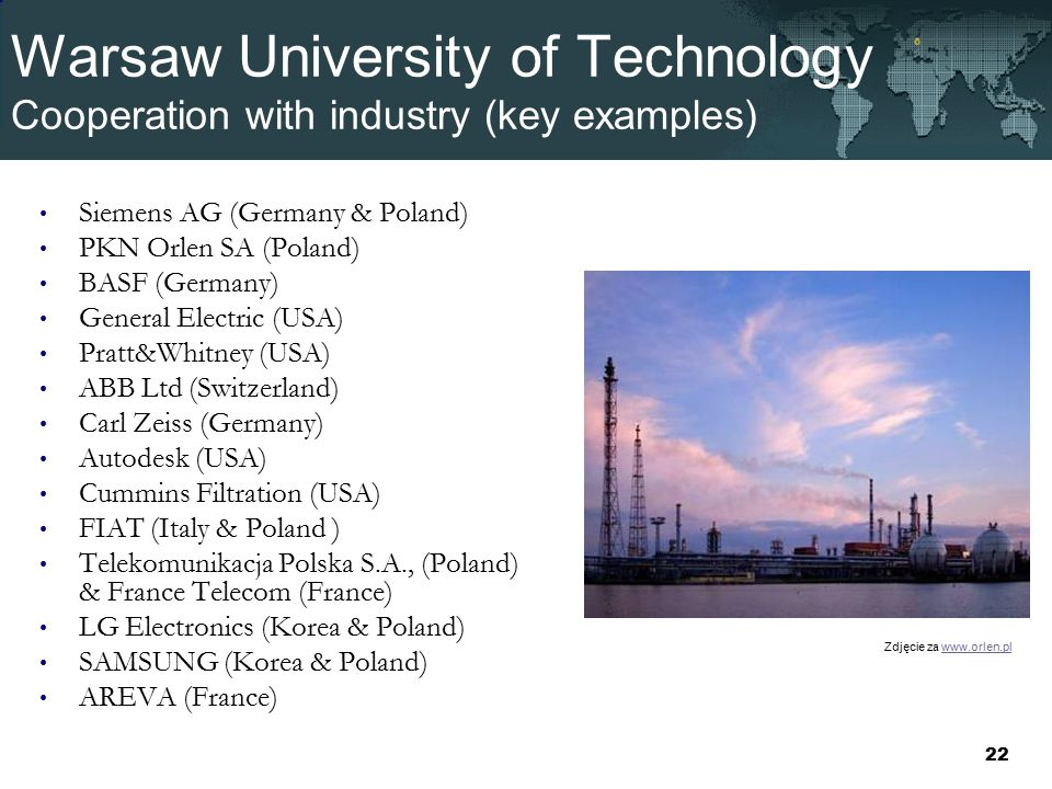 Warsaw University of Technology Cooperation with industry (key examples) Siemens AG (Germany & Poland) PKN Orlen SA (Poland) BASF (Germany) General Electric (USA) Pratt&Whitney (USA) ABB Ltd (Switzerland) Carl Zeiss (Germany) Autodesk (USA) Cummins Filtration (USA) FIAT (Italy & Poland ) Telekomunikacja Polska S.A., (Poland) & France Telecom (France) LG Electronics (Korea & Poland) SAMSUNG (Korea & Poland) AREVA (France) Zdjęcie za www.orlen.plwww.orlen.pl 22