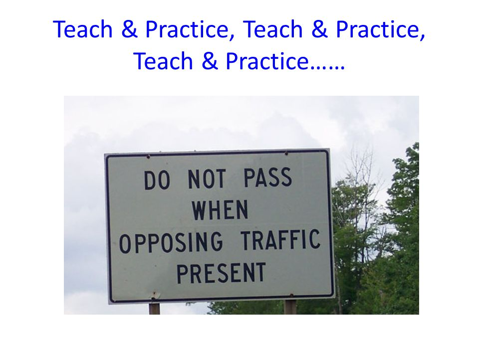 Teach & Practice, Teach & Practice, Teach & Practice……