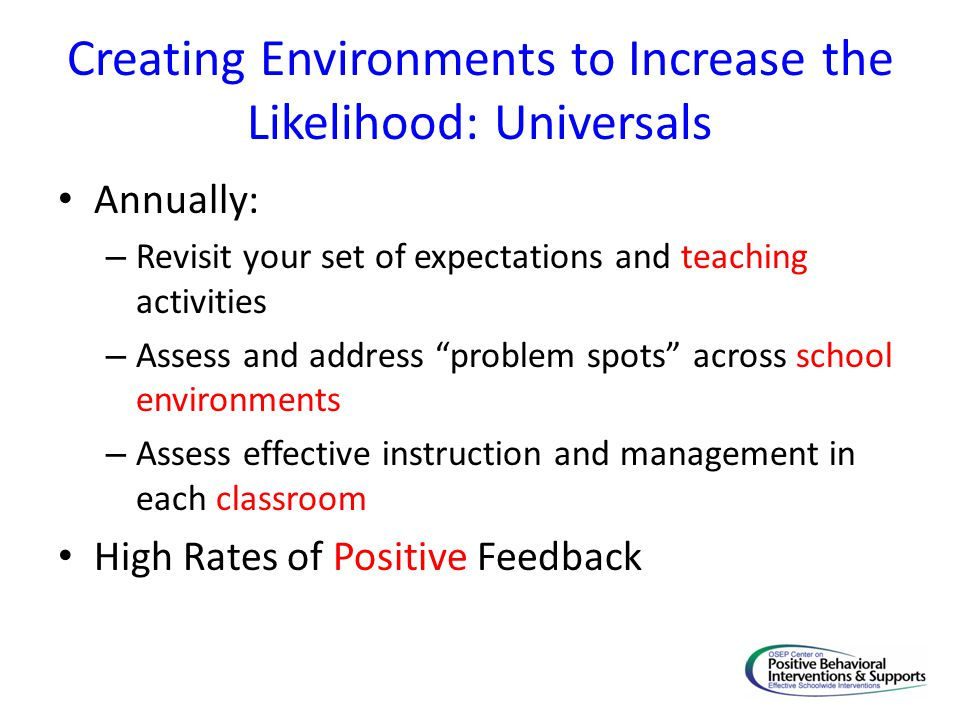 Creating Environments to Increase the Likelihood: Universals Annually: – Revisit your set of expectations and teaching activities – Assess and address problem spots across school environments – Assess effective instruction and management in each classroom High Rates of Positive Feedback