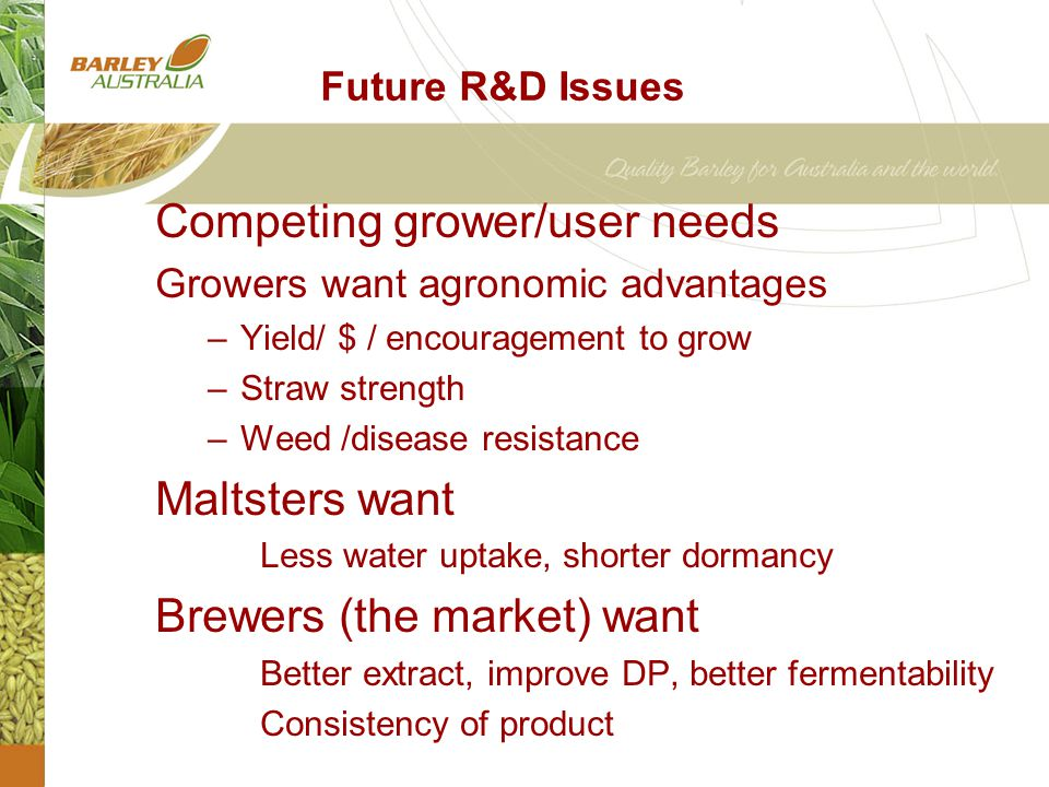 Future R&D Issues Competing grower/user needs Growers want agronomic advantages –Yield/ $ / encouragement to grow –Straw strength –Weed /disease resistance Maltsters want Less water uptake, shorter dormancy Brewers (the market) want Better extract, improve DP, better fermentability Consistency of product
