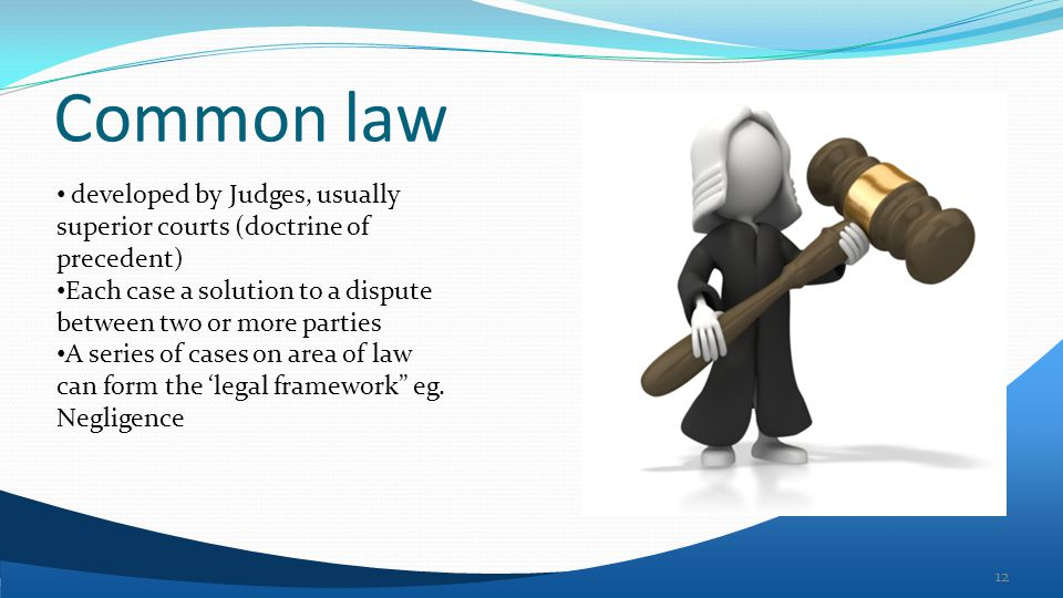 Common law 12 developed by Judges, usually superior courts (doctrine of precedent) Each case a solution to a dispute between two or more parties A series of cases on area of law can form the 'legal framework eg.