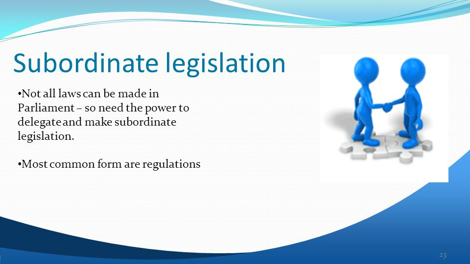 Subordinate legislation 23 Not all laws can be made in Parliament – so need the power to delegate and make subordinate legislation.