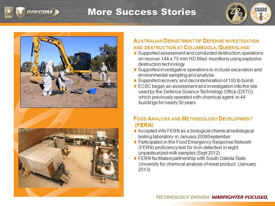 More Success Stories A USTRALIAN D EPARTMENT OF D EFENSE INVESTIGATION AND DESTRUCTION AT C OLUMBOOLA, Q UEENSLAND  Supported assessment and conducted destruction operations on recover 144 x 75 mm HD filled munitions using explosive destruction technology  Supported investigative operations to include excavation and environmental sampling and analysis  Supported recovery and decontamination of 100 lb bomb  ECBC began an assessment and investigation into the site used by the Defence Science Technology Office (DSTO), which previously operated with chemical agent in 44 buildings for nearly 50 years F OOD A NALYSIS AND M ETHODOLOGY D EVELOPMENT (FERN)  Accepted into FERN as a biological/chemical/radiological testing laboratory in January 2009September  Participated in the Food Emergency Response Network (FERN) proficiency test for ricin detection in eight unpasteurized milk samples (Sept 2012)  FERN facilitated partnership with South Dakota State University for chemical analysis of meat product.