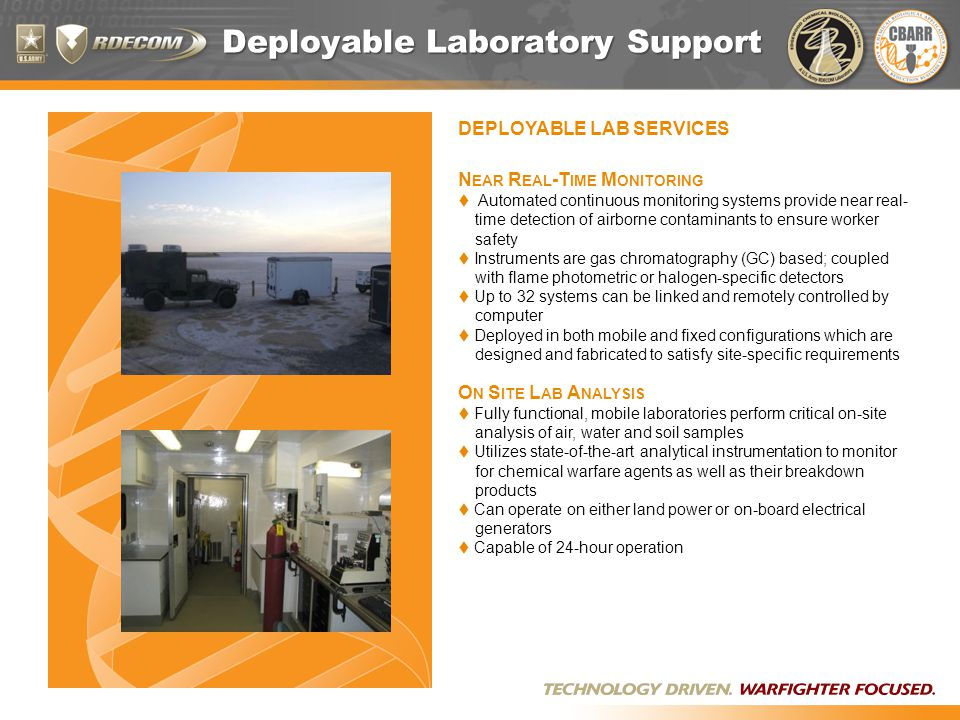 Deployable Laboratory Support DEPLOYABLE LAB SERVICES N EAR R EAL -T IME M ONITORING  Automated continuous monitoring systems provide near real- time detection of airborne contaminants to ensure worker safety  Instruments are gas chromatography (GC) based; coupled with flame photometric or halogen-specific detectors  Up to 32 systems can be linked and remotely controlled by computer  Deployed in both mobile and fixed configurations which are designed and fabricated to satisfy site-specific requirements O N S ITE L AB A NALYSIS  Fully functional, mobile laboratories perform critical on-site analysis of air, water and soil samples  Utilizes state-of-the-art analytical instrumentation to monitor for chemical warfare agents as well as their breakdown products  Can operate on either land power or on-board electrical generators  Capable of 24-hour operation