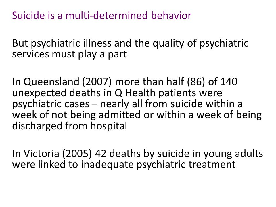 Suicide is a multi-determined behavior But psychiatric illness and the quality of psychiatric services must play a part In Queensland (2007) more than half (86) of 140 unexpected deaths in Q Health patients were psychiatric cases – nearly all from suicide within a week of not being admitted or within a week of being discharged from hospital In Victoria (2005) 42 deaths by suicide in young adults were linked to inadequate psychiatric treatment