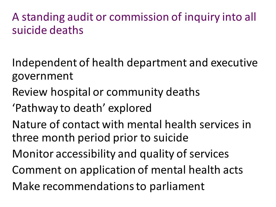 A standing audit or commission of inquiry into all suicide deaths Independent of health department and executive government Review hospital or community deaths 'Pathway to death' explored Nature of contact with mental health services in three month period prior to suicide Monitor accessibility and quality of services Comment on application of mental health acts Make recommendations to parliament