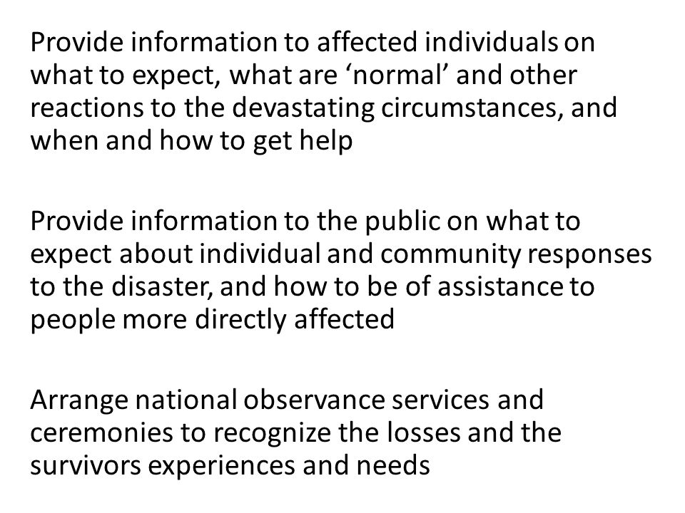 Provide information to affected individuals on what to expect, what are 'normal' and other reactions to the devastating circumstances, and when and how to get help Provide information to the public on what to expect about individual and community responses to the disaster, and how to be of assistance to people more directly affected Arrange national observance services and ceremonies to recognize the losses and the survivors experiences and needs