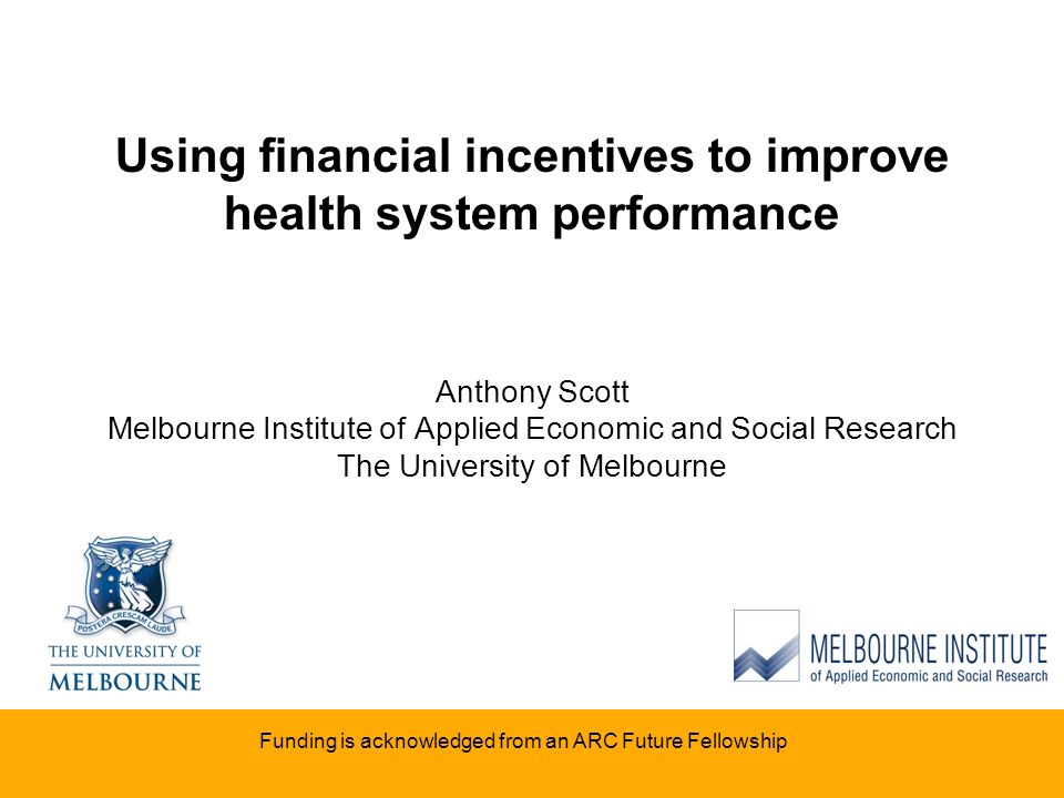 Using financial incentives to improve health system performance Anthony Scott Melbourne Institute of Applied Economic and Social Research The Universi