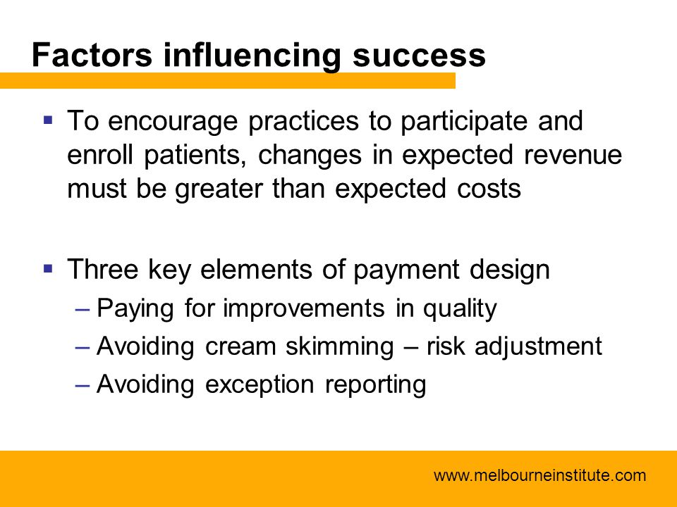 www.melbourneinstitute.com Factors influencing success  To encourage practices to participate and enroll patients, changes in expected revenue must b