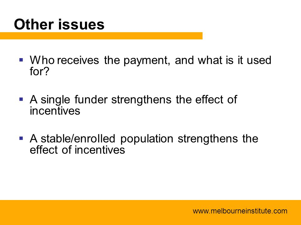 www.melbourneinstitute.com Other issues  Who receives the payment, and what is it used for?  A single funder strengthens the effect of incentives 