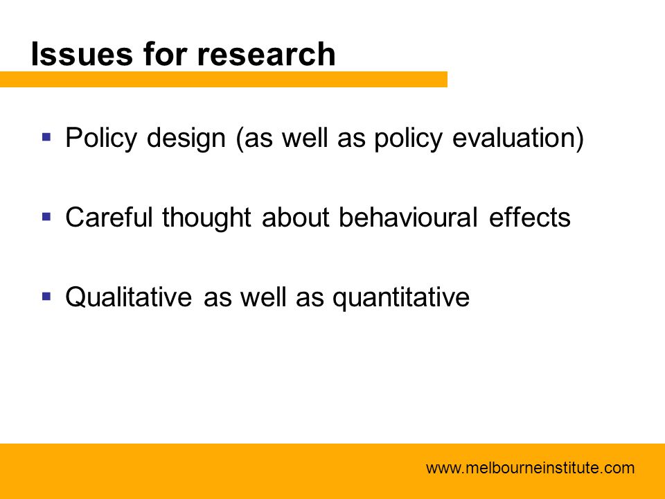 www.melbourneinstitute.com Issues for research  Policy design (as well as policy evaluation)  Careful thought about behavioural effects  Qualitativ