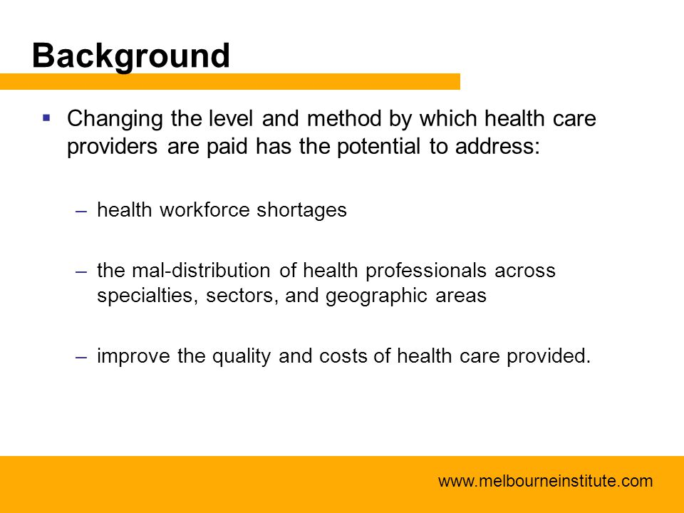 Background  Changing the level and method by which health care providers are paid has the potential to address: –health workforce shortages –the mal-