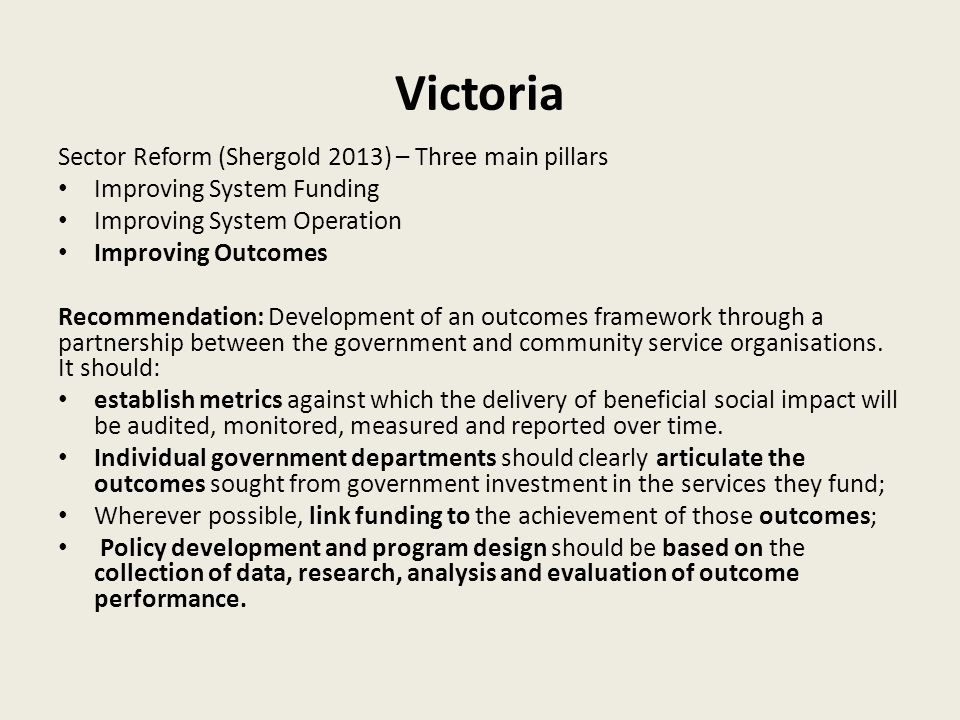 Victoria Sector Reform (Shergold 2013) – Three main pillars Improving System Funding Improving System Operation Improving Outcomes Recommendation: Development of an outcomes framework through a partnership between the government and community service organisations.