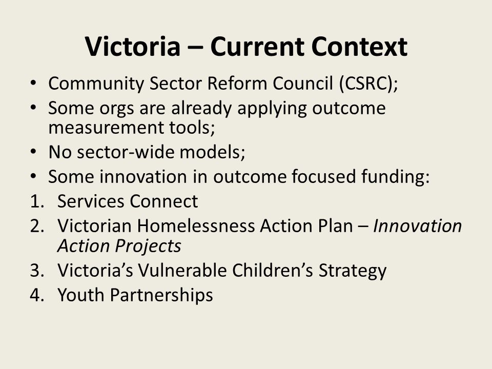 Victoria – Current Context Community Sector Reform Council (CSRC); Some orgs are already applying outcome measurement tools; No sector-wide models; Some innovation in outcome focused funding: 1.Services Connect 2.Victorian Homelessness Action Plan – Innovation Action Projects 3.Victoria's Vulnerable Children's Strategy 4.Youth Partnerships