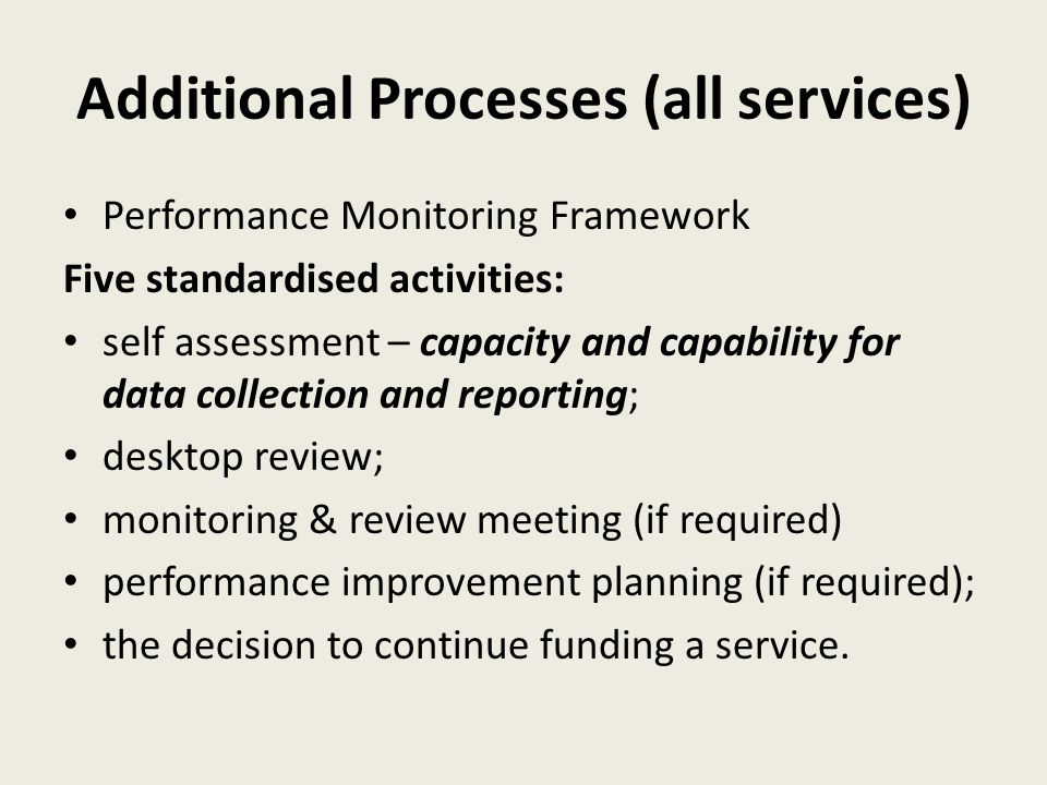 Additional Processes (all services) Performance Monitoring Framework Five standardised activities: self assessment – capacity and capability for data collection and reporting; desktop review; monitoring & review meeting (if required) performance improvement planning (if required); the decision to continue funding a service.