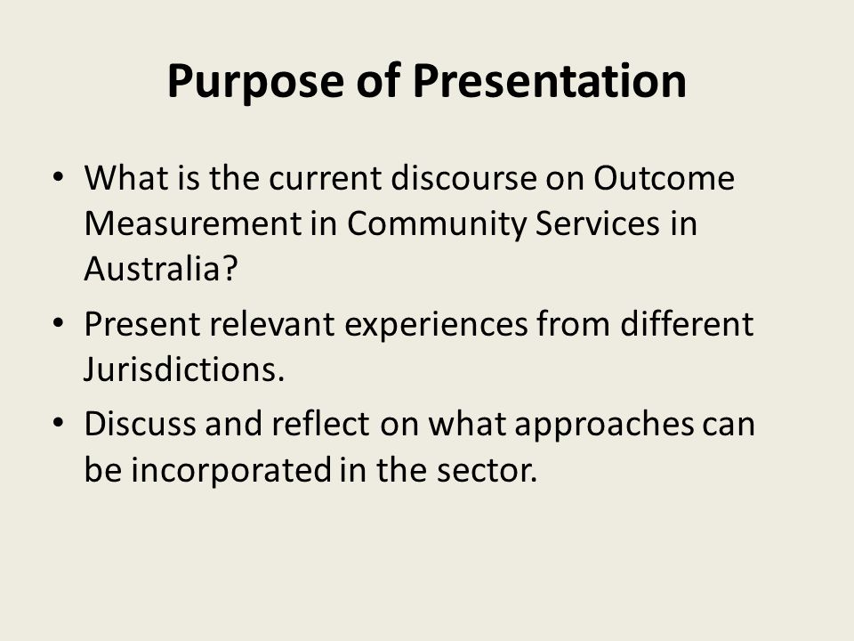 Purpose of Presentation What is the current discourse on Outcome Measurement in Community Services in Australia.