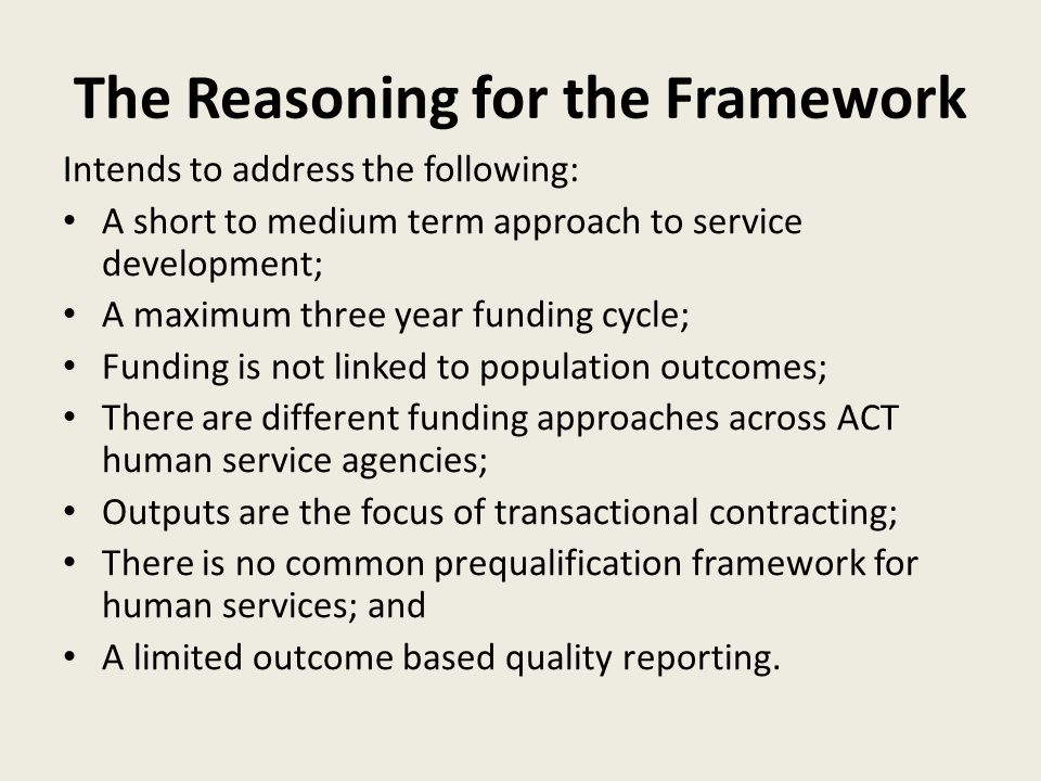 The Reasoning for the Framework Intends to address the following: A short to medium term approach to service development; A maximum three year funding cycle; Funding is not linked to population outcomes; There are different funding approaches across ACT human service agencies; Outputs are the focus of transactional contracting; There is no common prequalification framework for human services; and A limited outcome based quality reporting.