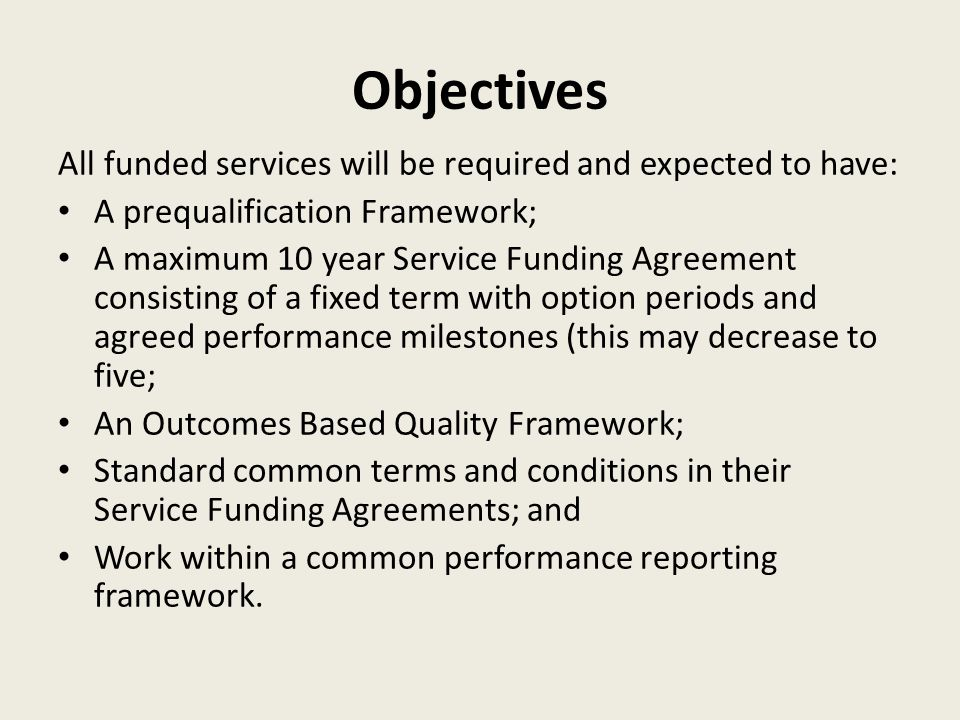 Objectives All funded services will be required and expected to have: A prequalification Framework; A maximum 10 year Service Funding Agreement consisting of a fixed term with option periods and agreed performance milestones (this may decrease to five; An Outcomes Based Quality Framework; Standard common terms and conditions in their Service Funding Agreements; and Work within a common performance reporting framework.