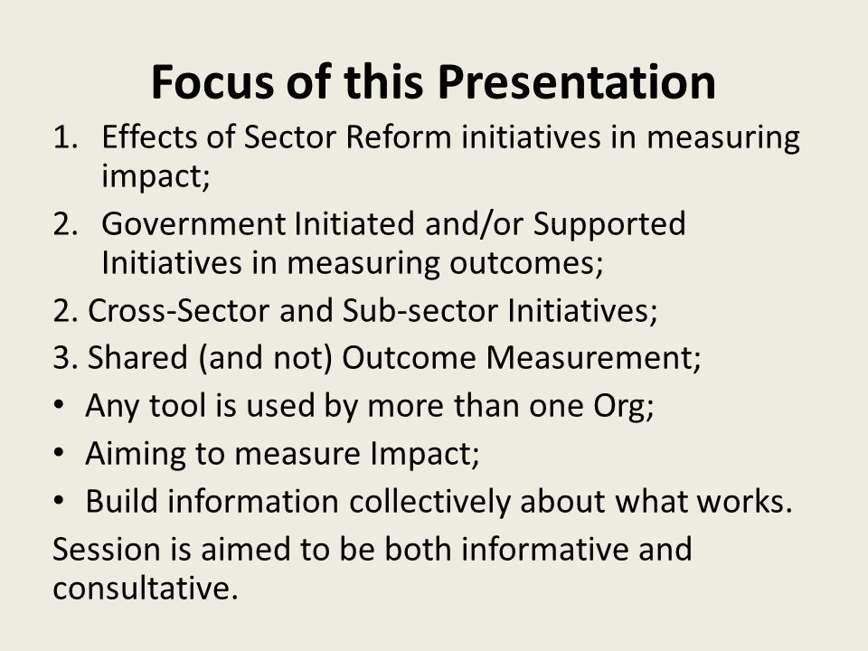 Focus of this Presentation 1.Effects of Sector Reform initiatives in measuring impact; 2.Government Initiated and/or Supported Initiatives in measuring outcomes; 2.