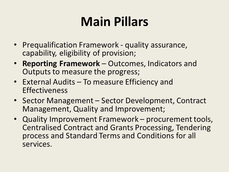 Main Pillars Prequalification Framework - quality assurance, capability, eligibility of provision; Reporting Framework – Outcomes, Indicators and Outputs to measure the progress; External Audits – To measure Efficiency and Effectiveness Sector Management – Sector Development, Contract Management, Quality and Improvement; Quality Improvement Framework – procurement tools, Centralised Contract and Grants Processing, Tendering process and Standard Terms and Conditions for all services.