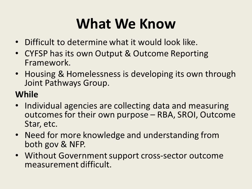 What We Know Difficult to determine what it would look like. CYFSP has its own Output & Outcome Reporting Framework. Housing & Homelessness is develop