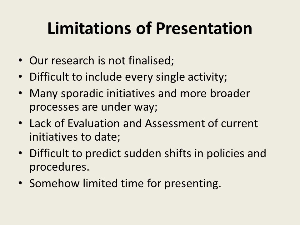 Limitations of Presentation Our research is not finalised; Difficult to include every single activity; Many sporadic initiatives and more broader processes are under way; Lack of Evaluation and Assessment of current initiatives to date; Difficult to predict sudden shifts in policies and procedures.