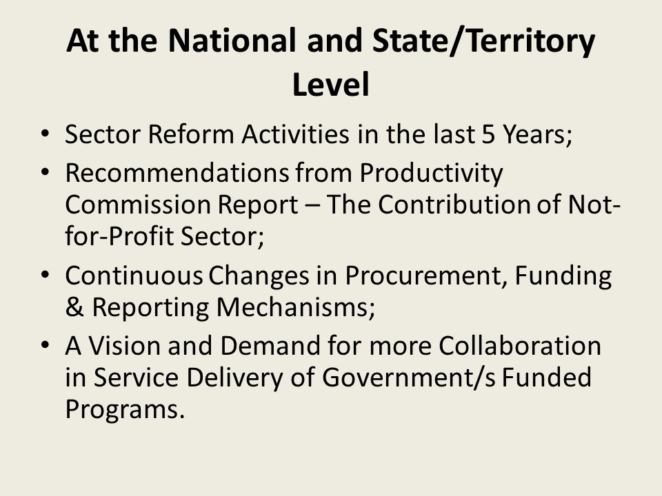 At the National and State/Territory Level Sector Reform Activities in the last 5 Years; Recommendations from Productivity Commission Report – The Contribution of Not- for-Profit Sector; Continuous Changes in Procurement, Funding & Reporting Mechanisms; A Vision and Demand for more Collaboration in Service Delivery of Government/s Funded Programs.