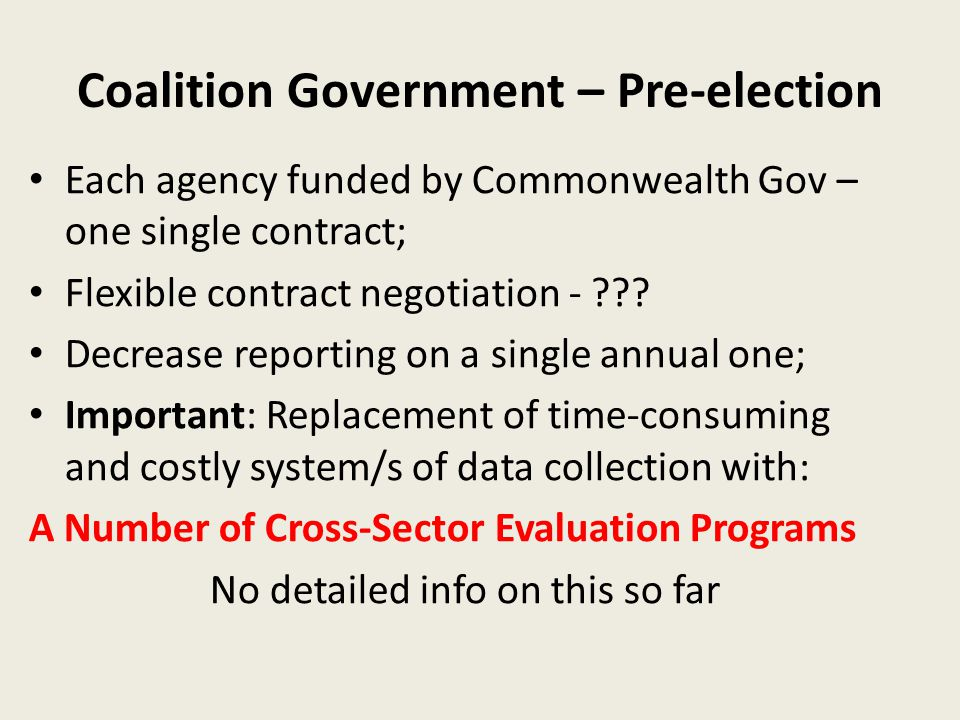 Coalition Government – Pre-election Each agency funded by Commonwealth Gov – one single contract; Flexible contract negotiation - ??? Decrease reporti