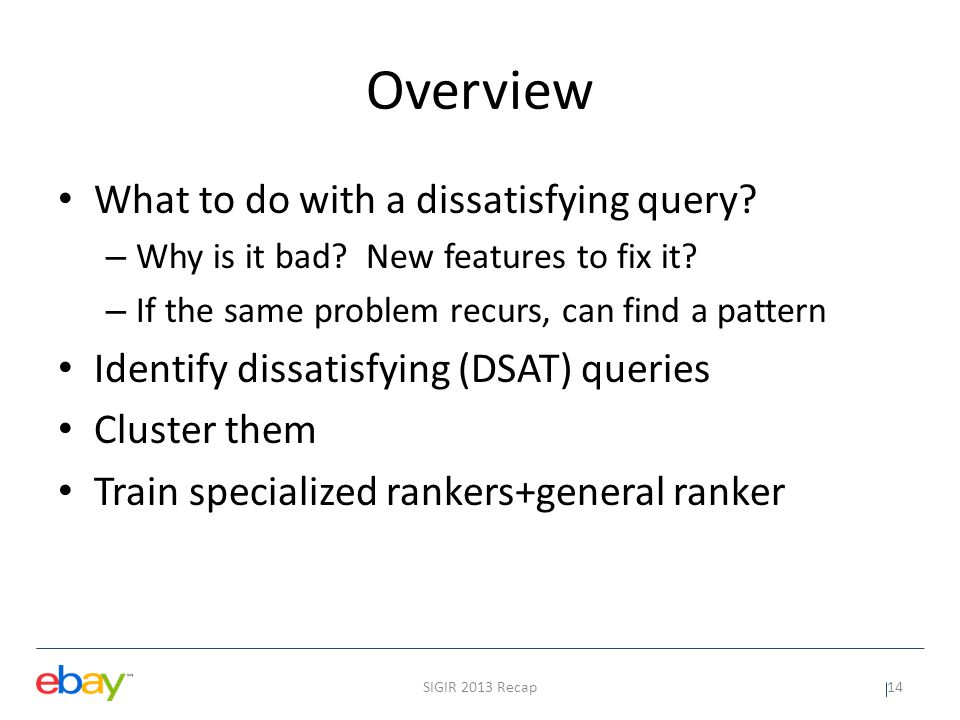 Identifying dissatisfying queries Use toolbar data Based on search engine switching events – 60% of switching events: DSAT search Trained classifier to predict switch cause – Logistic regression, 562 labeled, 107 users – Binary classifier SIGIR 2013 Recap15