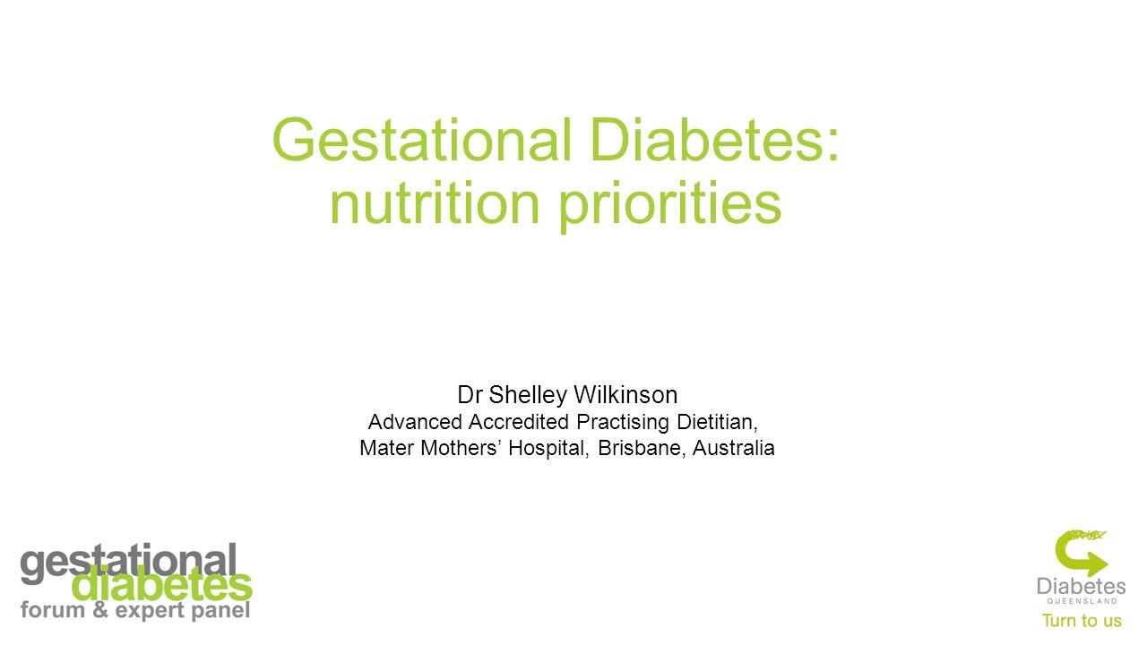 Gestational Diabetes: nutrition priorities Dr Shelley Wilkinson Advanced Accredited Practising Dietitian, Mater Mothers' Hospital, Brisbane, Australia