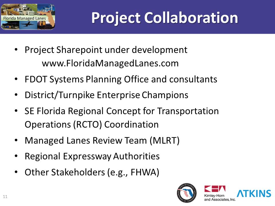 11 Project Collaboration Project Sharepoint under development www.FloridaManagedLanes.com FDOT Systems Planning Office and consultants District/Turnpike Enterprise Champions SE Florida Regional Concept for Transportation Operations (RCTO) Coordination Managed Lanes Review Team (MLRT) Regional Expressway Authorities Other Stakeholders (e.g., FHWA)