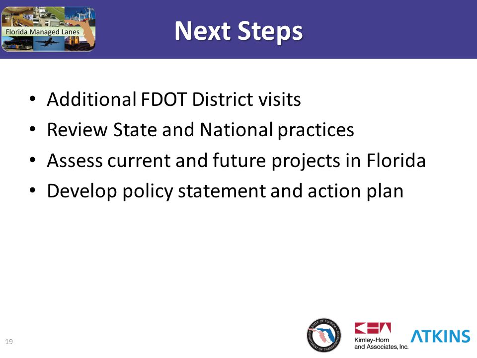 19 Next Steps Additional FDOT District visits Review State and National practices Assess current and future projects in Florida Develop policy stateme