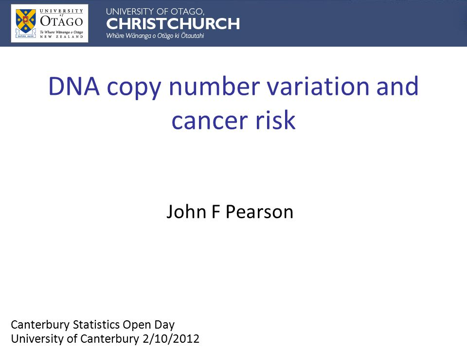 DNA copy number variation and cancer risk John F Pearson Canterbury Statistics Open Day University of Canterbury 2/10/2012