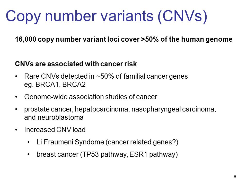 6 Copy number variants (CNVs) 16,000 copy number variant loci cover >50% of the human genome CNVs are associated with cancer risk Rare CNVs detected in ~50% of familial cancer genes eg.