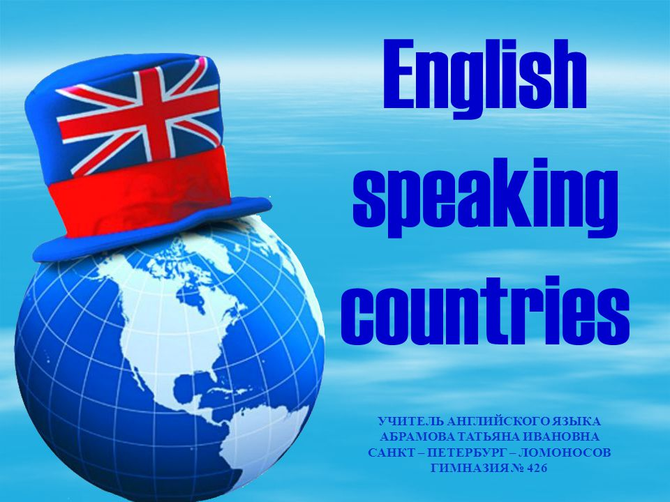 УЧИТЕЛЬ АНГЛИЙСКОГО ЯЗЫКА АБРАМОВА ТАТЬЯНА ИВАНОВНА САНКТ – ПЕТЕРБУРГ – ЛОМОНОСОВ ГИМНАЗИЯ № 426 English speaking countries