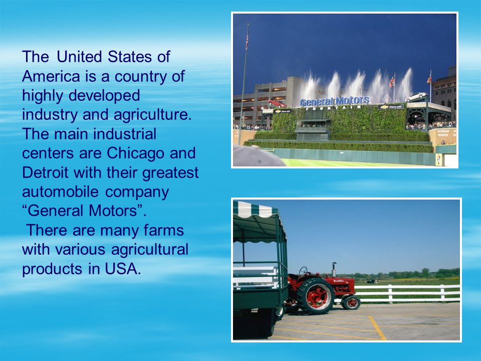 The United States of America is a country of highly developed industry and agriculture. The main industrial centers are Chicago and Detroit with their