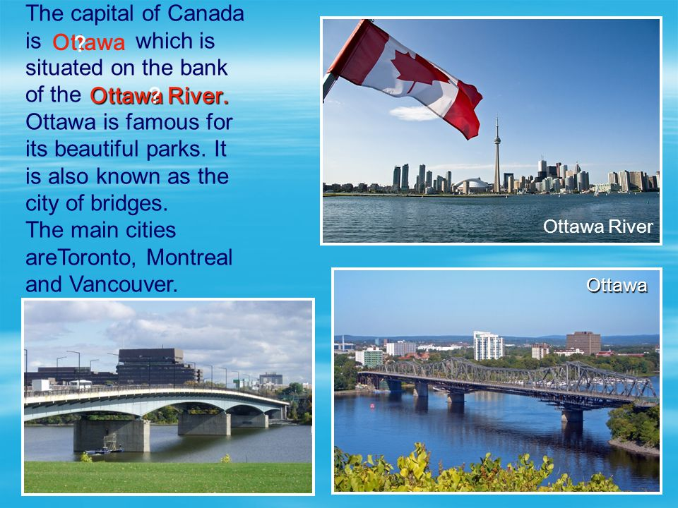 The capital of Canada is which is situated on the bank of the Ottawa is famous for its beautiful parks. It is also known as the city of bridges. The m