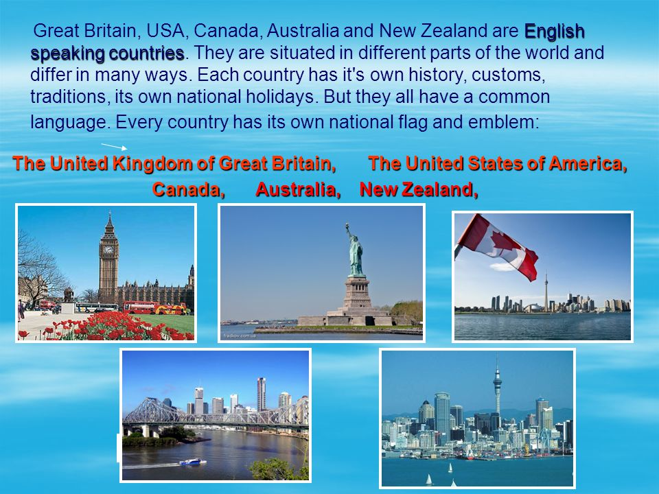 English speaking countries Great Britain, USA, Canada, Australia and New Zealand are English speaking countries. They are situated in different parts