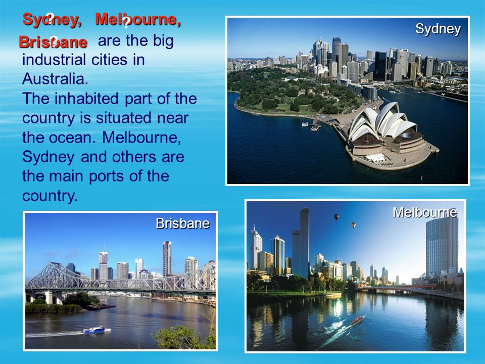 are the big industrial cities in Australia. The inhabited part of the country is situated near the ocean. Melbourne, Sydney and others are the main po
