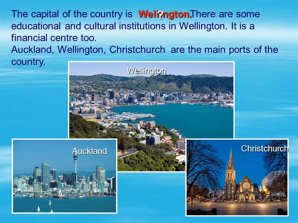 The capital of the country is There are some educational and cultural institutions in Wellington. It is a financial centre too. Auckland, Wellington,