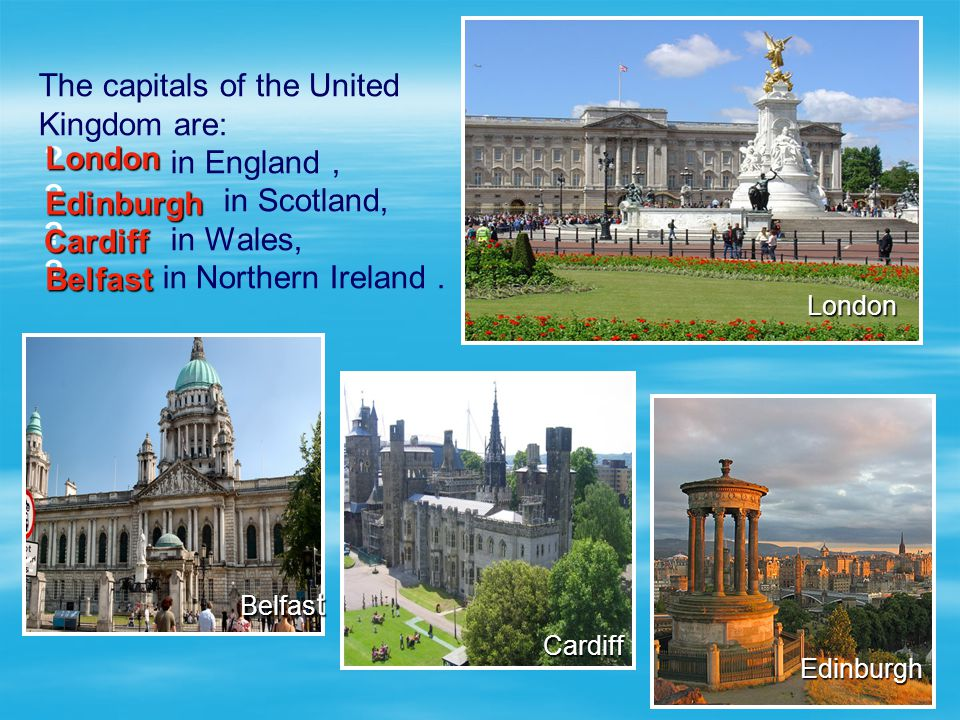 The capitals of the United Kingdom are: in England, in Scotland,. in Wales, in Northern Ireland. London Edinburgh Cardiff Belfas t ? ? ? ? London Lond