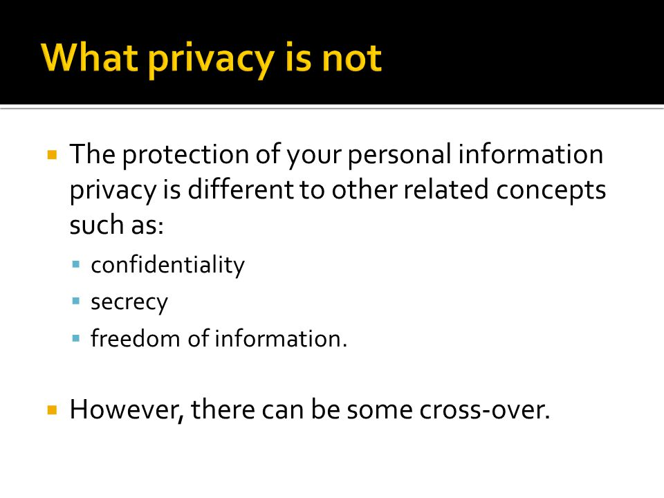  The protection of your personal information privacy is different to other related concepts such as:  confidentiality  secrecy  freedom of information.