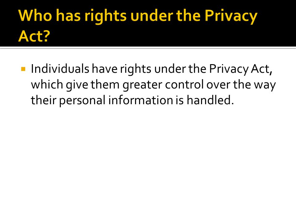  Individuals have rights under the Privacy Act, which give them greater control over the way their personal information is handled.